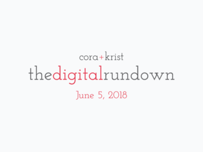 The Digital Rundown from Cora+Krist // June 5, 2018