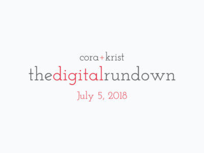 The Digital Rundown from Cora+Krist // July 5, 2018